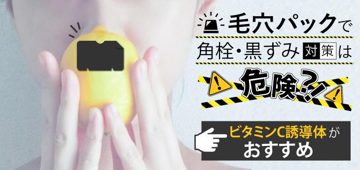 毛穴パックで角栓・黒ずみ対策は危険?!ビタミンC誘導体がおすすめ