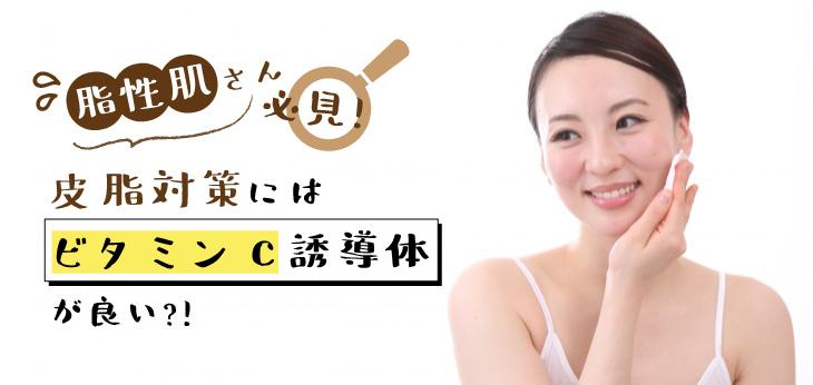 【脂性肌さん必見】皮脂対策にはビタミンC誘導体が良い?!
