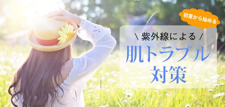 初夏から始める紫外線による肌トラブル対策!